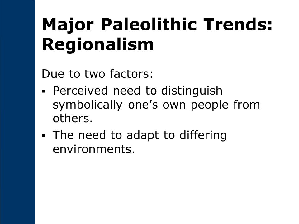 Major Paleolithic Trends: Regionalism Due to two factors:  Perceived need to distinguish symbolically one's own people from others.  The need to ada
