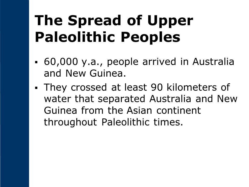 The Spread of Upper Paleolithic Peoples  60,000 y.a., people arrived in Australia and New Guinea.  They crossed at least 90 kilometers of water that