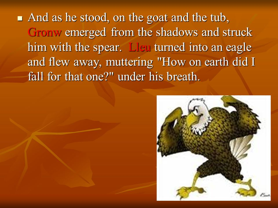 And as he stood, on the goat and the tub, Gronw emerged from the shadows and struck him with the spear.