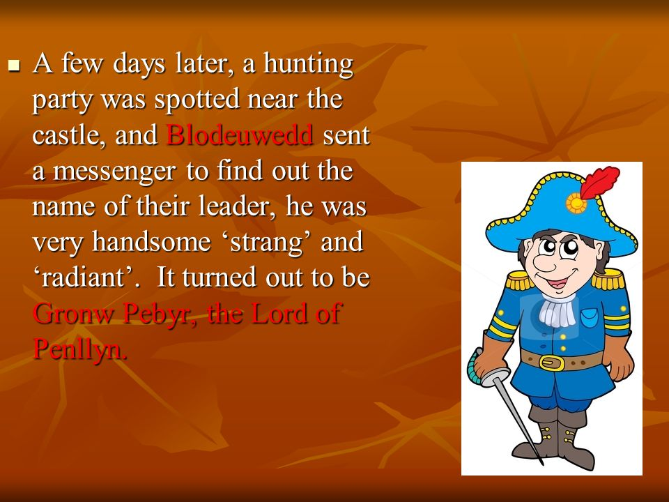 A few days later, a hunting party was spotted near the castle, and Blodeuwedd sent a messenger to find out the name of their leader, he was very handsome 'strang' and 'radiant'.
