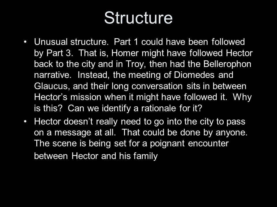 Conclusions Book 6 has a very unusual structure But the Bellerophon narrative (Diomedes and Glaucus) does have a fundamental connection to Hector's encounters with his family, not least because the grief and suffering of the family is foreshadowed with full emphasis (Andromache/Astyanax) Chimaera/Achilles Hector is not just a good family man, but a spearman whose doom is associated in no small way by the fact that (unlike Paris) he fights on Greek terms and with a weapon in which the Greeks are supreme The role of the gods