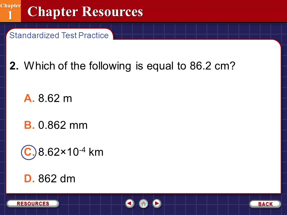 Chapter Resources Chapter 1 Chapter 1 2.Which of the following is equal to 86.2 cm? A.8.62 m B.0.862 mm C.8.62×10 -4 km D.862 dm Standardized Test Pra
