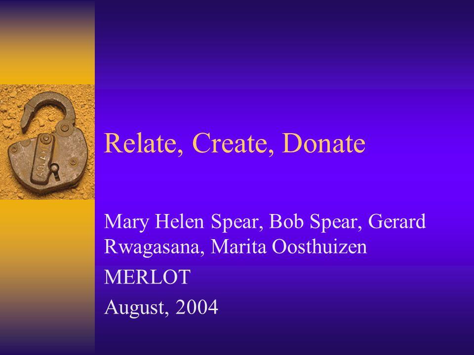 Relate, Create, Donate Mary Helen Spear, Bob Spear, Gerard Rwagasana, Marita Oosthuizen MERLOT August, 2004