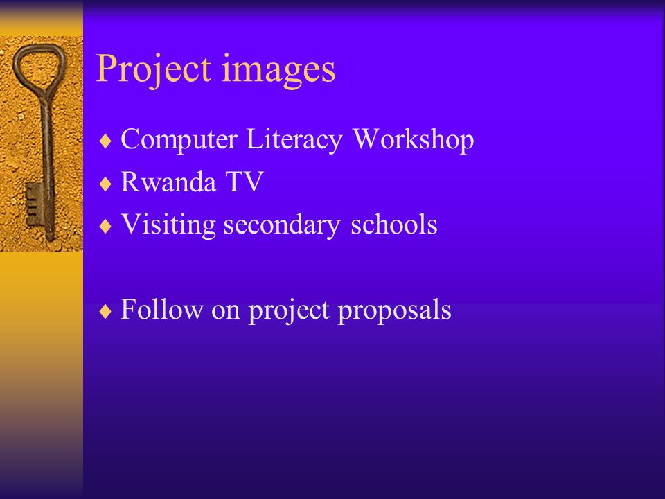 Project images  Computer Literacy Workshop  Rwanda TV  Visiting secondary schools  Follow on project proposals