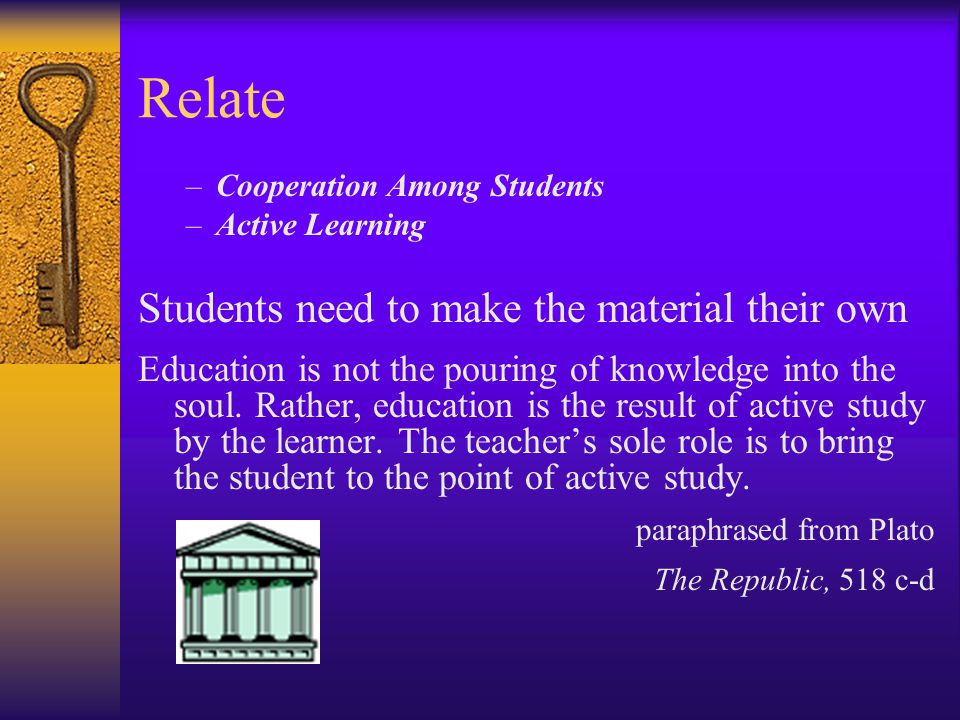 Relate –Cooperation Among Students –Active Learning Students need to make the material their own Education is not the pouring of knowledge into the soul.