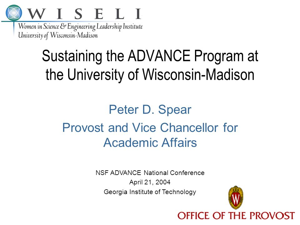 Sustaining the ADVANCE Program at the University of Wisconsin-Madison Peter D. Spear Provost and Vice Chancellor for Academic Affairs NSF ADVANCE Nati