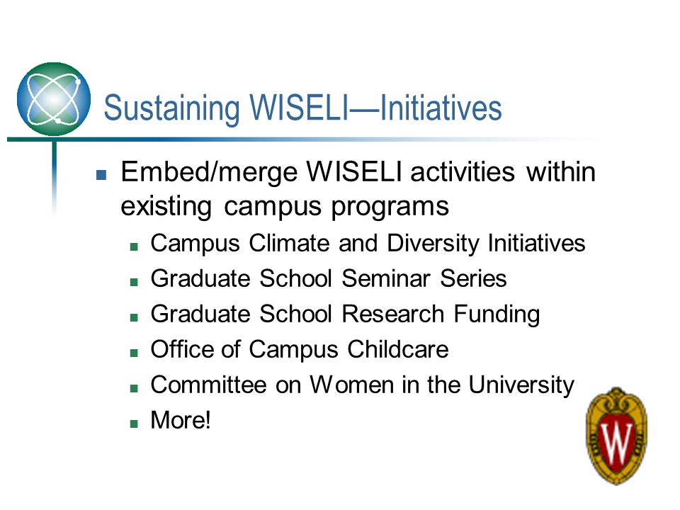 Sustaining WISELI—Initiatives Embed/merge WISELI activities within existing campus programs Campus Climate and Diversity Initiatives Graduate School S