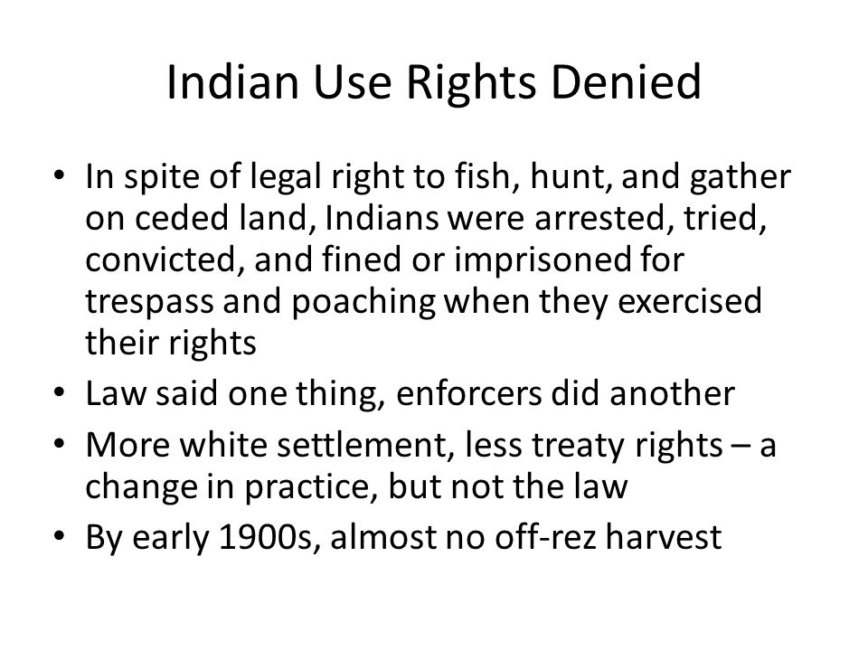 Indian Use Rights Denied In spite of legal right to fish, hunt, and gather on ceded land, Indians were arrested, tried, convicted, and fined or imprisoned for trespass and poaching when they exercised their rights Law said one thing, enforcers did another More white settlement, less treaty rights – a change in practice, but not the law By early 1900s, almost no off-rez harvest