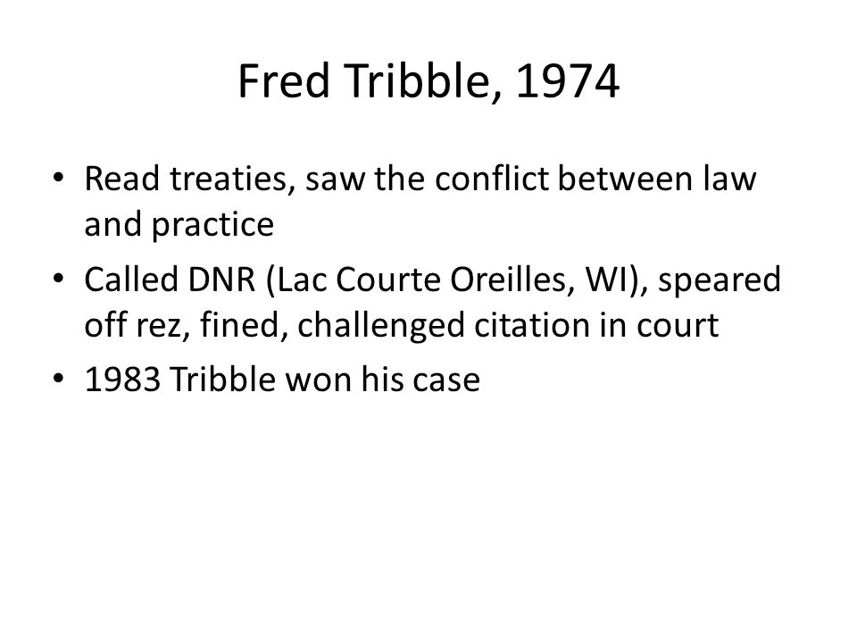Fred Tribble, 1974 Read treaties, saw the conflict between law and practice Called DNR (Lac Courte Oreilles, WI), speared off rez, fined, challenged citation in court 1983 Tribble won his case