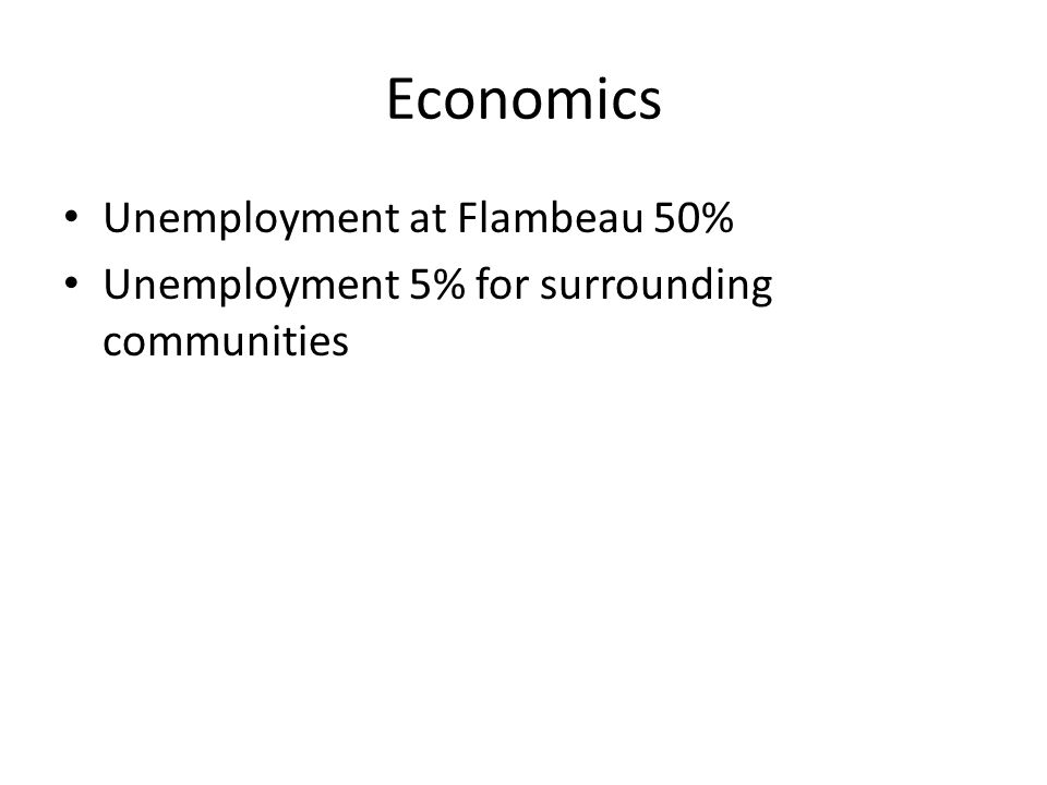 Economics Unemployment at Flambeau 50% Unemployment 5% for surrounding communities