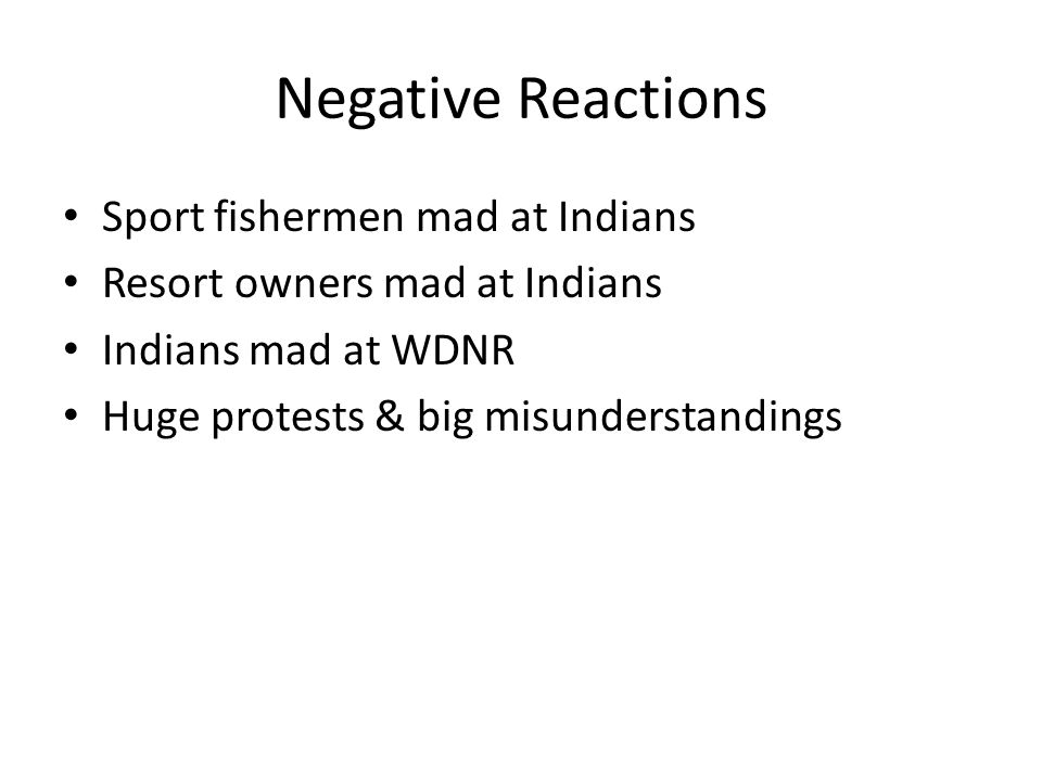Negative Reactions Sport fishermen mad at Indians Resort owners mad at Indians Indians mad at WDNR Huge protests & big misunderstandings