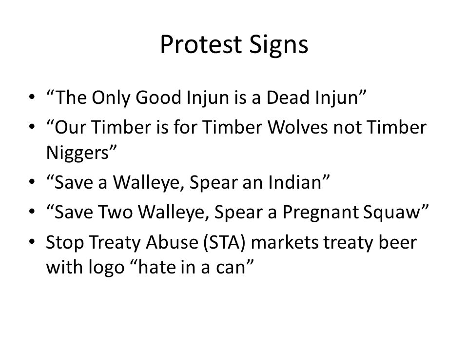 Protest Signs The Only Good Injun is a Dead Injun Our Timber is for Timber Wolves not Timber Niggers Save a Walleye, Spear an Indian Save Two Walleye, Spear a Pregnant Squaw Stop Treaty Abuse (STA) markets treaty beer with logo hate in a can