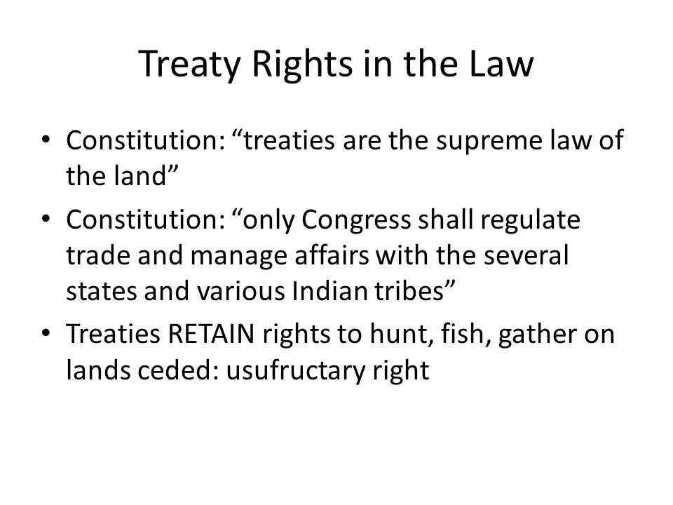 Treaty Rights in the Law Constitution: treaties are the supreme law of the land Constitution: only Congress shall regulate trade and manage affairs with the several states and various Indian tribes Treaties RETAIN rights to hunt, fish, gather on lands ceded: usufructary right