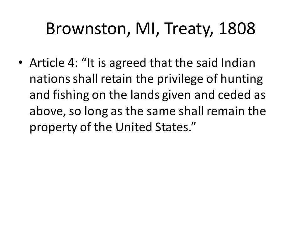 Brownston, MI, Treaty, 1808 Article 4: It is agreed that the said Indian nations shall retain the privilege of hunting and fishing on the lands given and ceded as above, so long as the same shall remain the property of the United States.