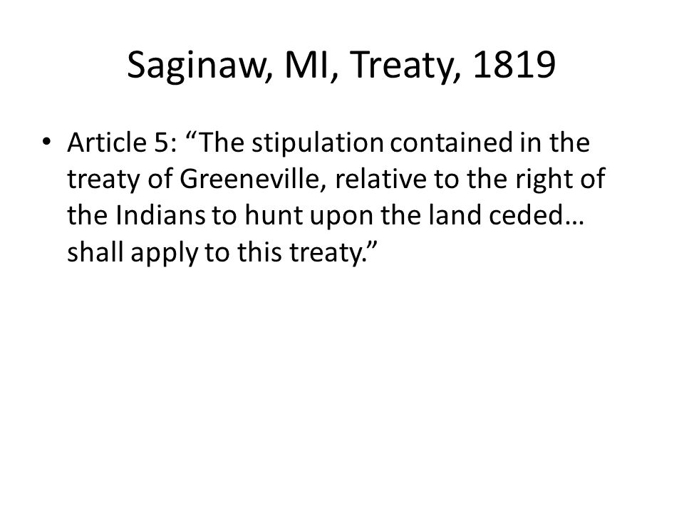Saginaw, MI, Treaty, 1819 Article 5: The stipulation contained in the treaty of Greeneville, relative to the right of the Indians to hunt upon the land ceded… shall apply to this treaty.