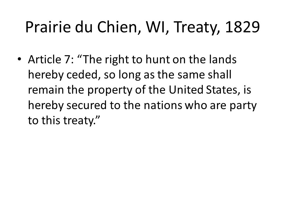 Prairie du Chien, WI, Treaty, 1829 Article 7: The right to hunt on the lands hereby ceded, so long as the same shall remain the property of the United States, is hereby secured to the nations who are party to this treaty.