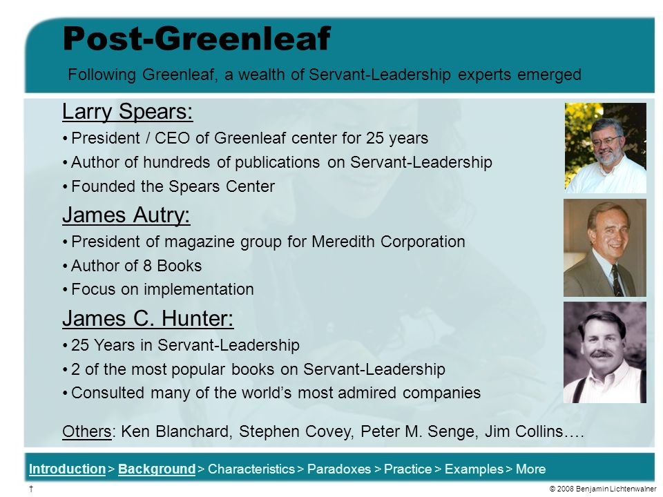 Post-Greenleaf Larry Spears: President / CEO of Greenleaf center for 25 years Author of hundreds of publications on Servant-Leadership Founded the Spears Center James Autry: President of magazine group for Meredith Corporation Author of 8 Books Focus on implementation James C.