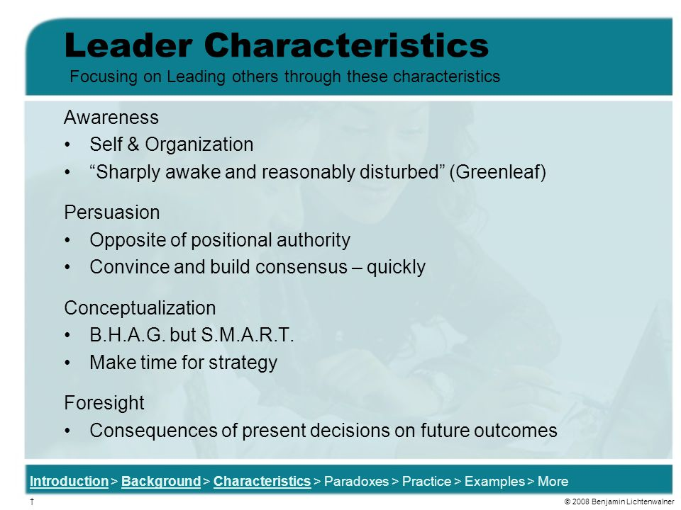 Leader Characteristics Awareness Self & Organization Sharply awake and reasonably disturbed (Greenleaf) Persuasion Opposite of positional authority Convince and build consensus – quickly Conceptualization B.H.A.G.