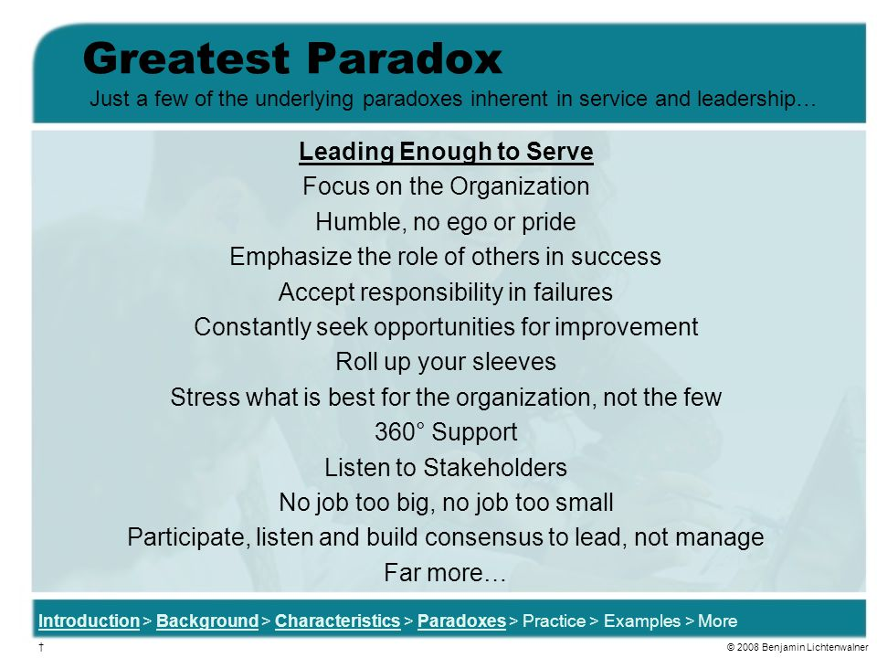 Greatest Paradox Leading Enough to Serve Focus on the Organization Humble, no ego or pride Emphasize the role of others in success Accept responsibility in failures Constantly seek opportunities for improvement Roll up your sleeves Stress what is best for the organization, not the few 360° Support Listen to Stakeholders No job too big, no job too small Participate, listen and build consensus to lead, not manage Far more… Just a few of the underlying paradoxes inherent in service and leadership… Introduction > Background > Characteristics > Paradoxes > Practice > Examples > More † © 2008 Benjamin Lichtenwalner