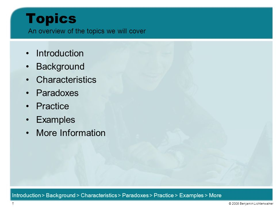 Topics Introduction Background Characteristics Paradoxes Practice Examples More Information An overview of the topics we will cover Introduction > Background > Characteristics > Paradoxes > Practice > Examples > More † © 2008 Benjamin Lichtenwalner