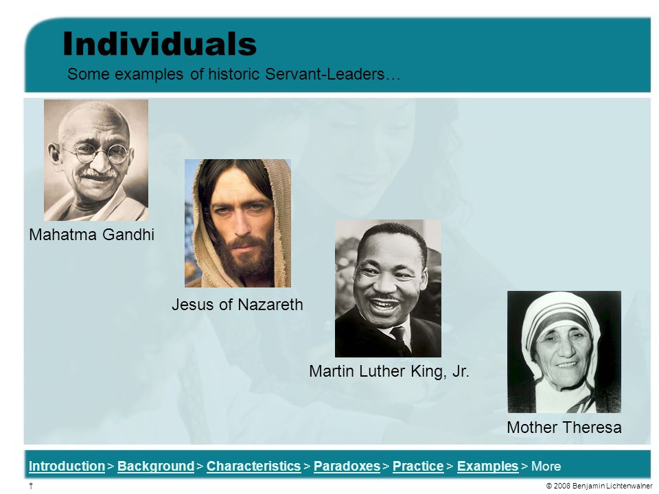 Individuals Introduction > Background > Characteristics > Paradoxes > Practice > Examples > More Some examples of historic Servant-Leaders… Martin Luther King, Jr.