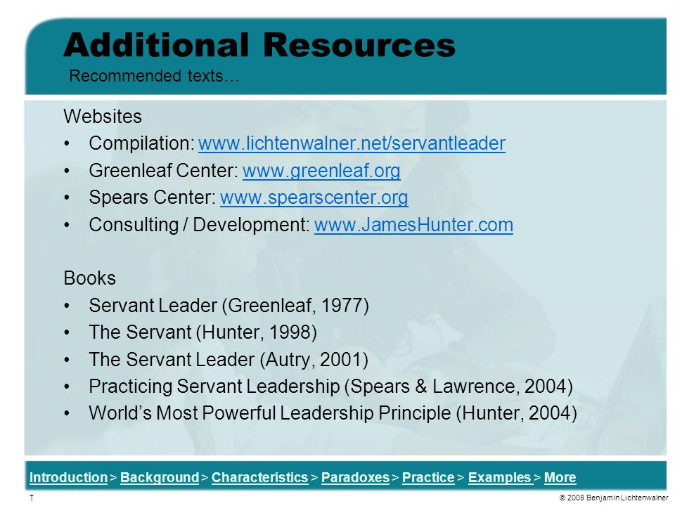 Additional Resources Websites Compilation: www.lichtenwalner.net/servantleaderwww.lichtenwalner.net/servantleader Greenleaf Center: www.greenleaf.orgwww.greenleaf.org Spears Center: www.spearscenter.orgwww.spearscenter.org Consulting / Development: www.JamesHunter.comwww.JamesHunter.com Books Servant Leader (Greenleaf, 1977) The Servant (Hunter, 1998) The Servant Leader (Autry, 2001) Practicing Servant Leadership (Spears & Lawrence, 2004) World's Most Powerful Leadership Principle (Hunter, 2004) Recommended texts… Introduction > Background > Characteristics > Paradoxes > Practice > Examples > More † © 2008 Benjamin Lichtenwalner