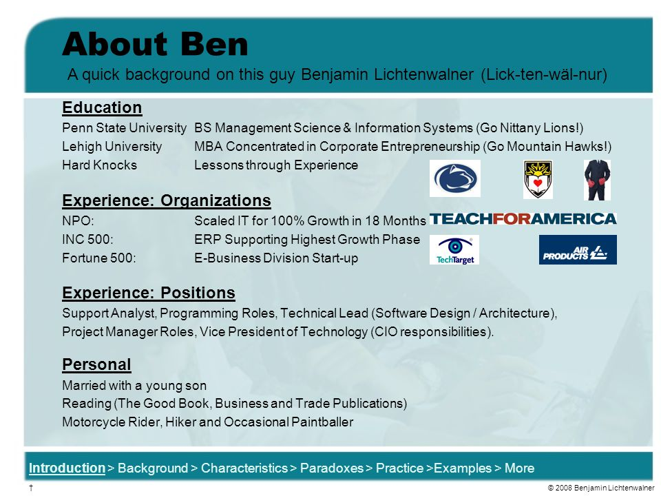 About Ben Education Penn State University BS Management Science & Information Systems (Go Nittany Lions!) Lehigh UniversityMBA Concentrated in Corporate Entrepreneurship (Go Mountain Hawks!) Hard KnocksLessons through Experience Experience: Organizations NPO:Scaled IT for 100% Growth in 18 Months INC 500:ERP Supporting Highest Growth Phase Fortune 500: E-Business Division Start-up Experience: Positions Support Analyst, Programming Roles, Technical Lead (Software Design / Architecture), Project Manager Roles, Vice President of Technology (CIO responsibilities).