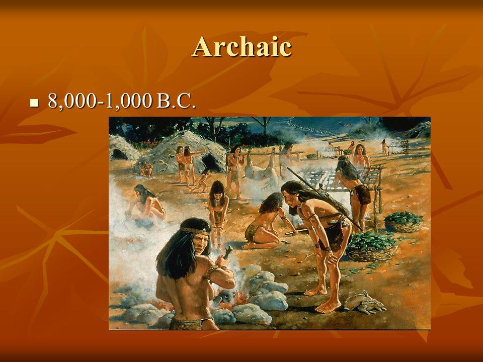 Archaic 8,000-1,000 B.C. 8,000-1,000 B.C.