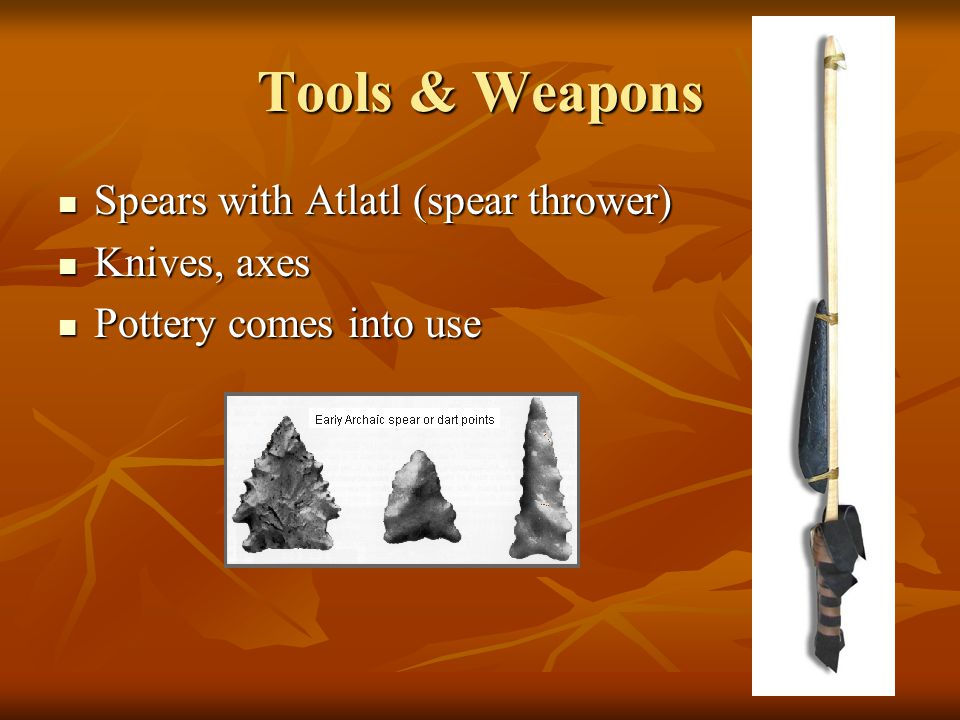Tools & Weapons Spears with Atlatl (spear thrower) Spears with Atlatl (spear thrower) Knives, axes Knives, axes Pottery comes into use Pottery comes into use