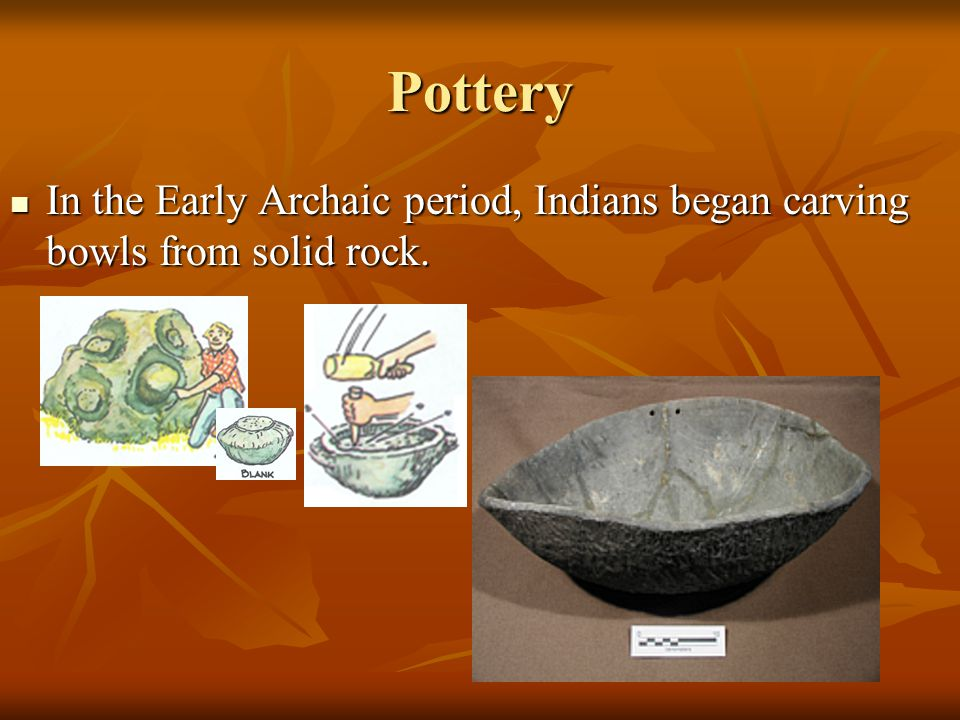 Pottery In the Early Archaic period, Indians began carving bowls from solid rock.