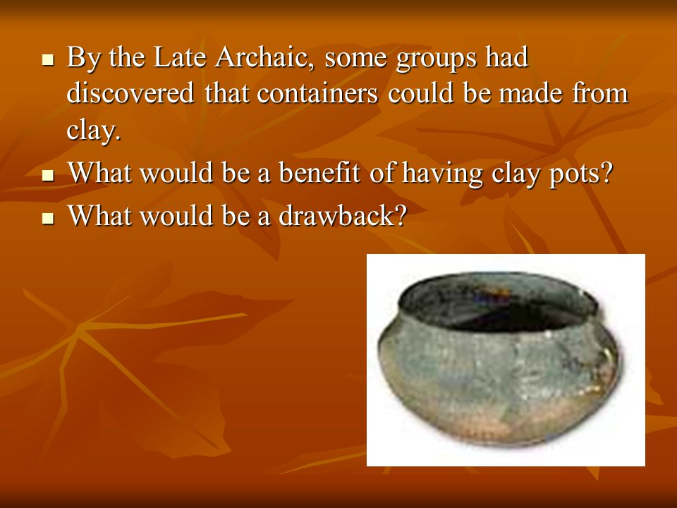 By the Late Archaic, some groups had discovered that containers could be made from clay.