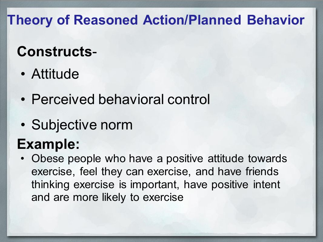 Theory of Reasoned Action/Planned Behavior Constructs- Attitude Perceived behavioral control Subjective norm Example: Obese people who have a positive attitude towards exercise, feel they can exercise, and have friends thinking exercise is important, have positive intent and are more likely to exercise