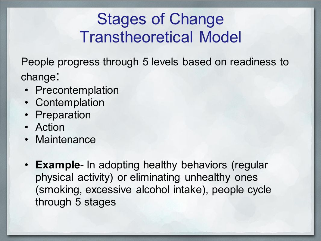 Stages of Change Transtheoretical Model People progress through 5 levels based on readiness to change : Precontemplation Contemplation Preparation Action Maintenance Example- In adopting healthy behaviors (regular physical activity) or eliminating unhealthy ones (smoking, excessive alcohol intake), people cycle through 5 stages