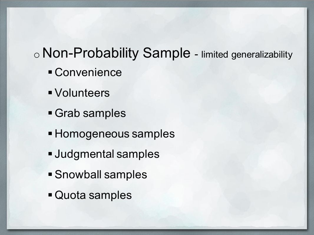 o Non-Probability Sample - limited generalizability  Convenience  Volunteers  Grab samples  Homogeneous samples  Judgmental samples  Snowball samples  Quota samples