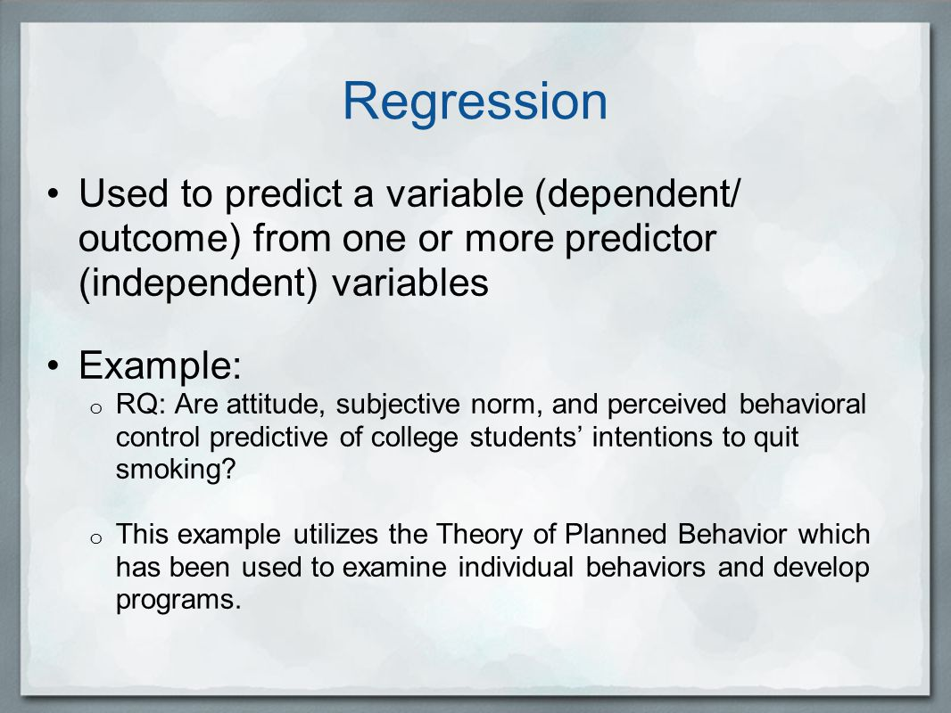 Regression Used to predict a variable (dependent/ outcome) from one or more predictor (independent) variables Example: o RQ: Are attitude, subjective norm, and perceived behavioral control predictive of college students' intentions to quit smoking.