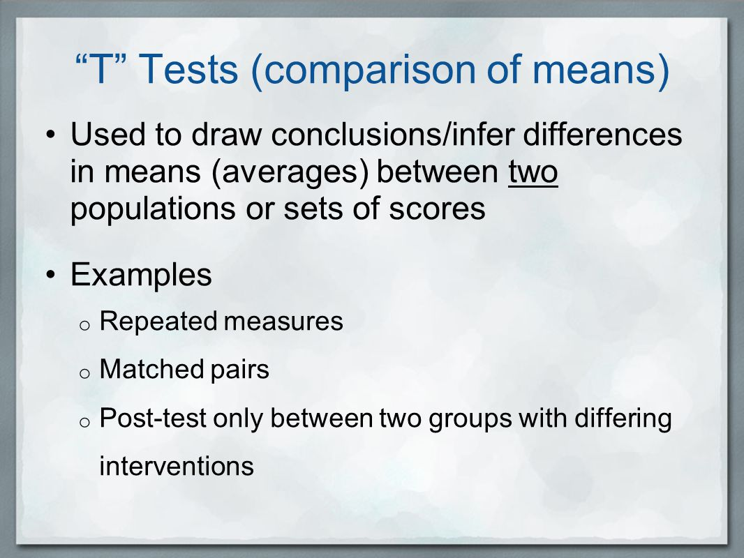 T Tests (comparison of means) Used to draw conclusions/infer differences in means (averages) between two populations or sets of scores Examples o Repeated measures o Matched pairs o Post-test only between two groups with differing interventions