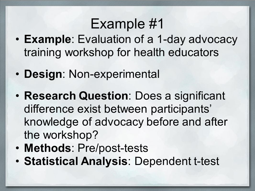 Example #1 Example: Evaluation of a 1-day advocacy training workshop for health educators Design: Non-experimental Research Question: Does a significant difference exist between participants' knowledge of advocacy before and after the workshop.