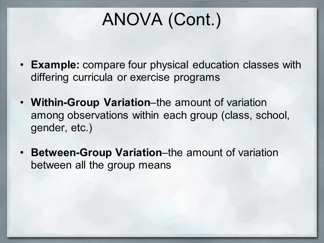 ANOVA (Cont.) Example: compare four physical education classes with differing curricula or exercise programs Within-Group Variation–the amount of variation among observations within each group (class, school, gender, etc.) Between-Group Variation–the amount of variation between all the group means