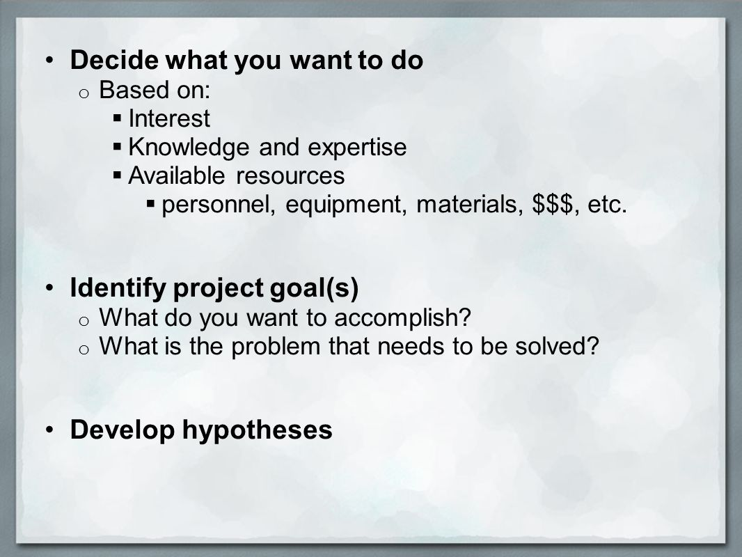 Decide what you want to do o Based on:  Interest  Knowledge and expertise  Available resources  personnel, equipment, materials, $$$, etc.
