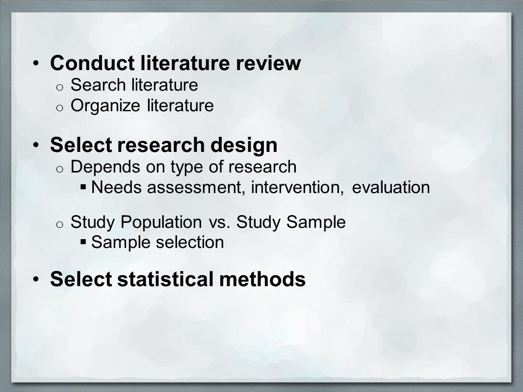 Conduct literature review o Search literature o Organize literature Select research design o Depends on type of research  Needs assessment, intervention, evaluation o Study Population vs.