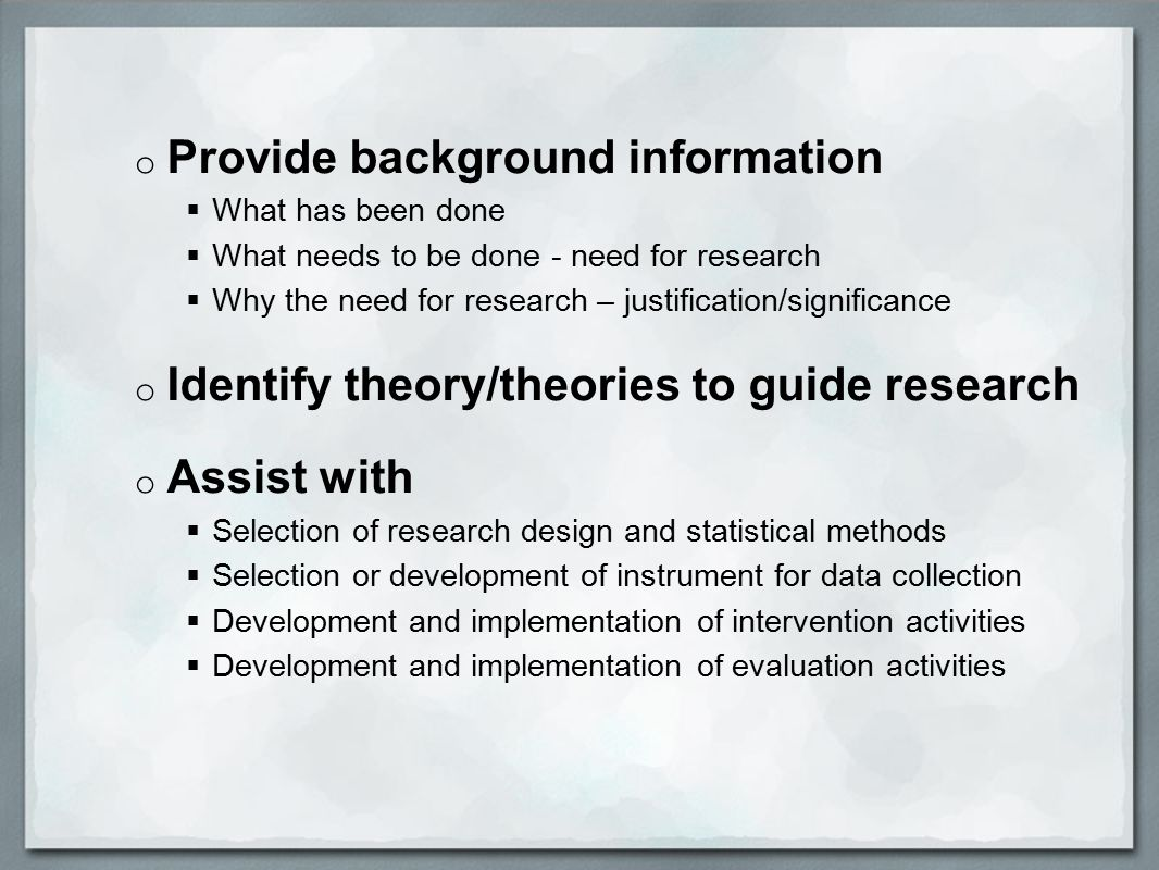 o Provide background information  What has been done  What needs to be done - need for research  Why the need for research – justification/significance o Identify theory/theories to guide research o Assist with  Selection of research design and statistical methods  Selection or development of instrument for data collection  Development and implementation of intervention activities  Development and implementation of evaluation activities