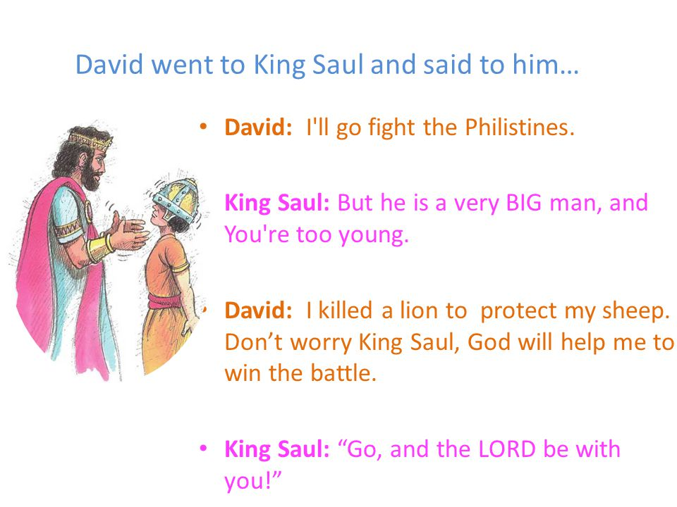 David went to King Saul and said to him… David: I ll go fight the Philistines.