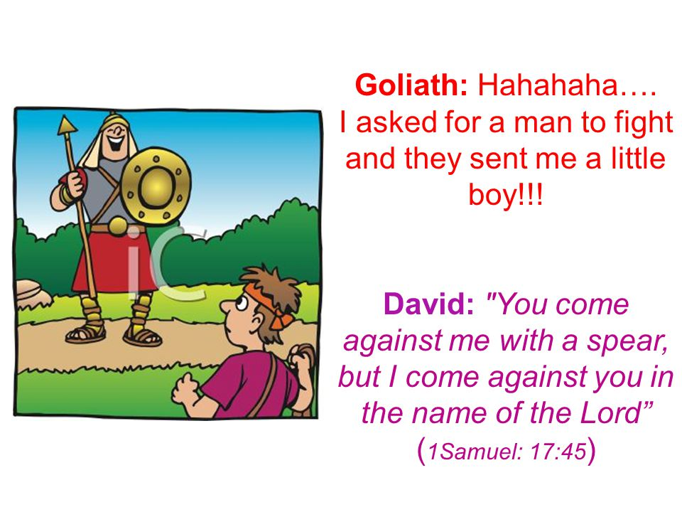 Goliath: Hahahaha…. I asked for a man to fight and they sent me a little boy!!.
