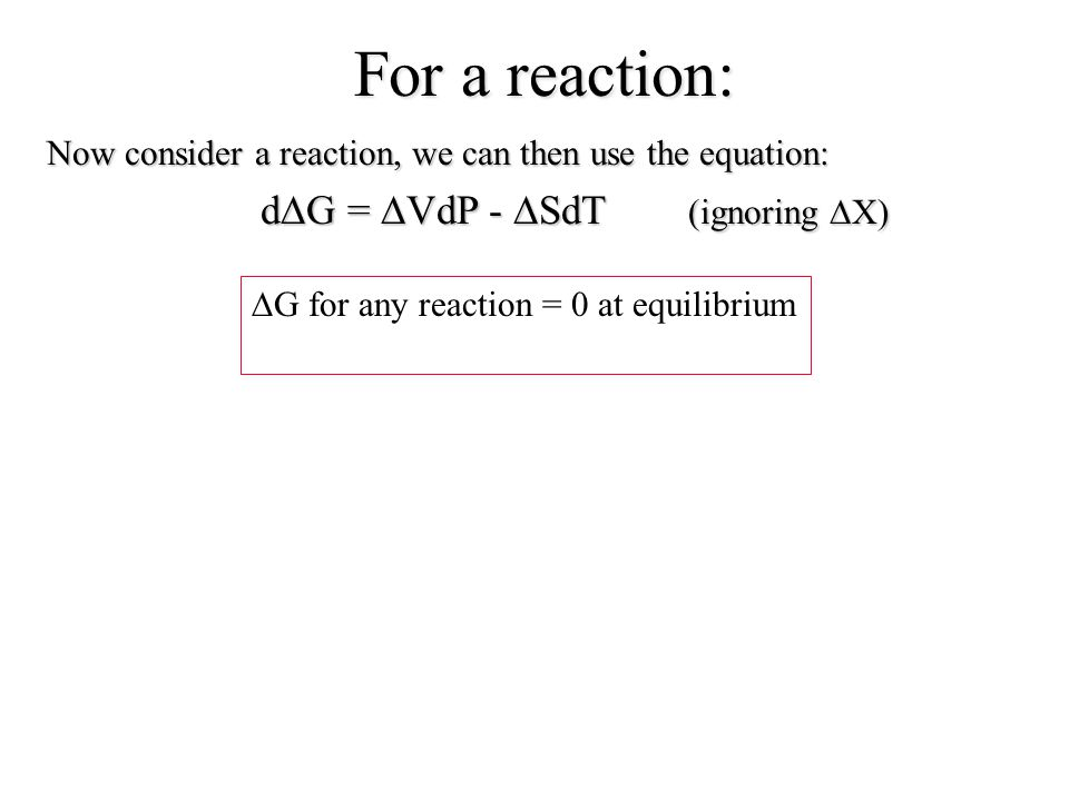 Now consider a reaction, we can then use the equation: d  G =  VdP -  SdT (ignoring  X)  G for any reaction = 0 at equilibrium For a reaction: