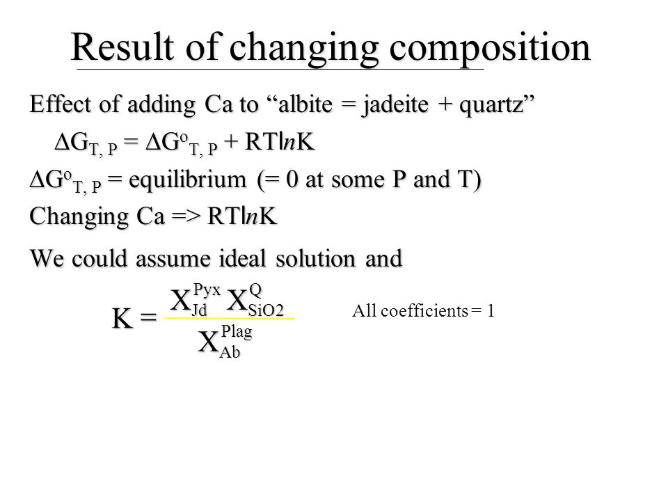 "Result of changing composition Effect of adding Ca to ""albite = jadeite + quartz""  G T, P =  G o T, P + RT l nK  G o T, P = equilibrium (= 0 at som"