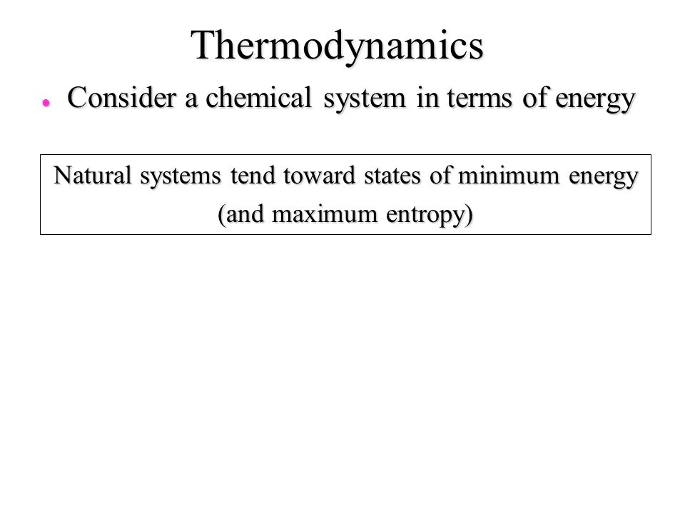 Thermodynamics l Consider a chemical system in terms of energy Natural systems tend toward states of minimum energy (and maximum entropy)