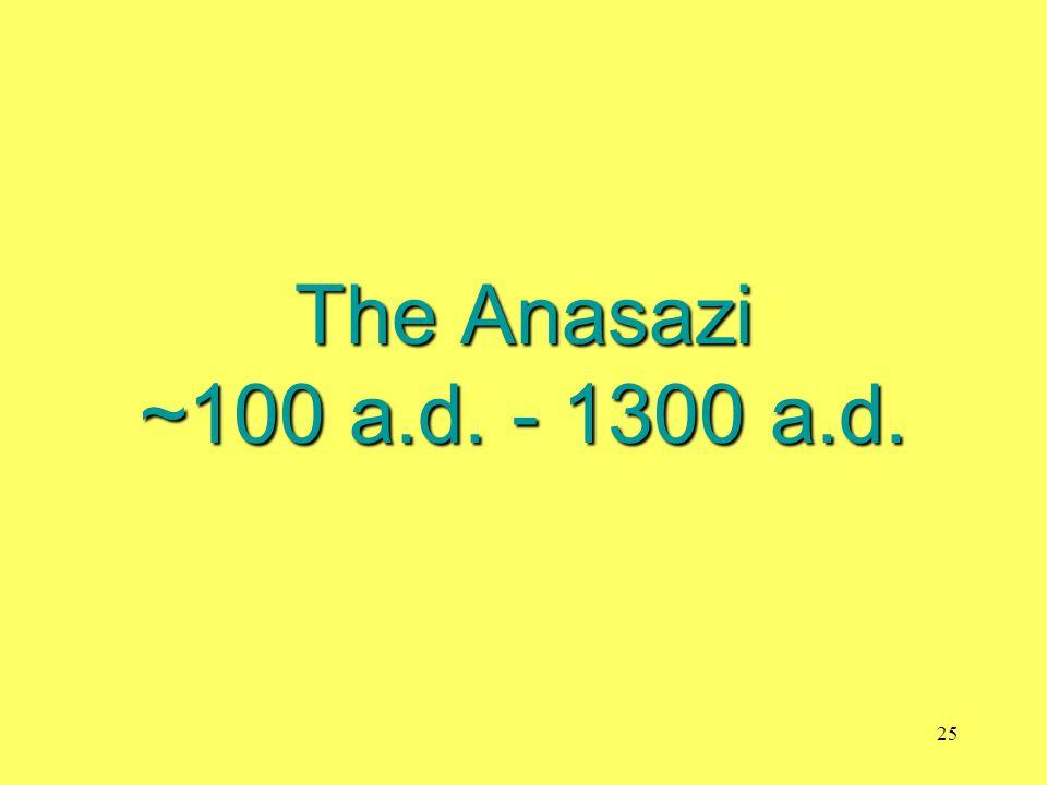 The Anasazi ~100 a.d. - 1300 a.d. 25