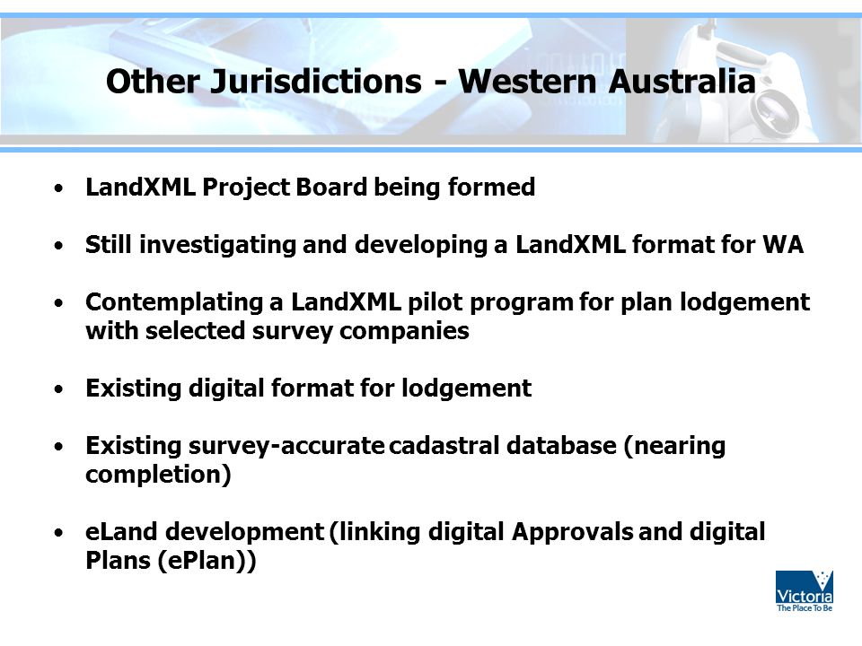 Other Jurisdictions - Western Australia LandXML Project Board being formed Still investigating and developing a LandXML format for WA Contemplating a LandXML pilot program for plan lodgement with selected survey companies Existing digital format for lodgement Existing survey-accurate cadastral database (nearing completion) eLand development (linking digital Approvals and digital Plans (ePlan))