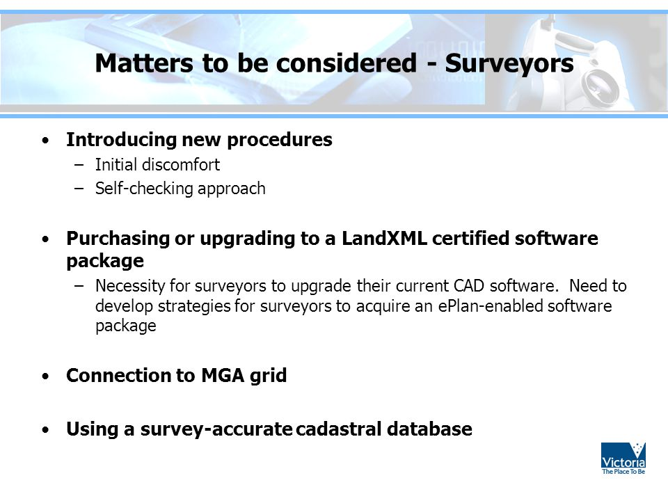 Matters to be considered - Surveyors Introducing new procedures –Initial discomfort –Self-checking approach Purchasing or upgrading to a LandXML certi