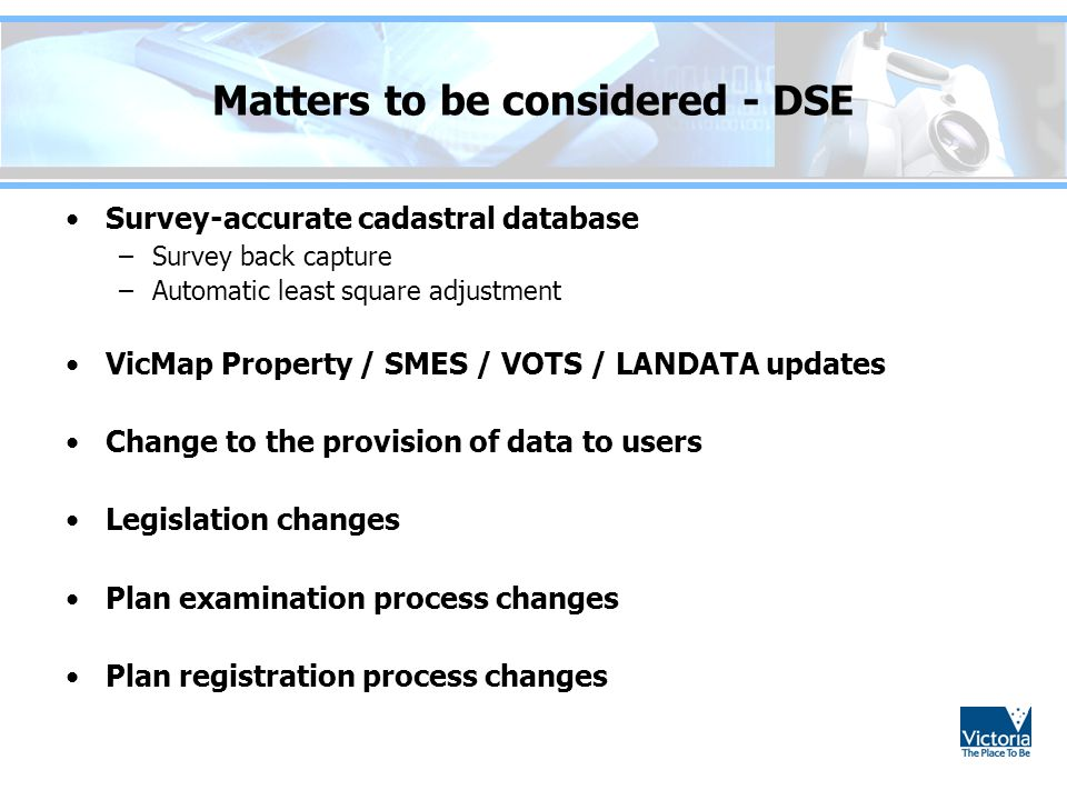 Matters to be considered - DSE Survey-accurate cadastral database –Survey back capture –Automatic least square adjustment VicMap Property / SMES / VOTS / LANDATA updates Change to the provision of data to users Legislation changes Plan examination process changes Plan registration process changes